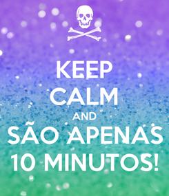 Poster: KEEP CALM AND SÃO APENAS 10 MINUTOS!