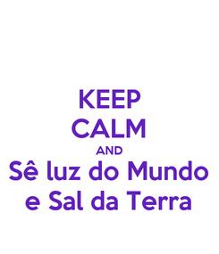 Poster: KEEP CALM AND Sê luz do Mundo e Sal da Terra