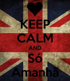 Poster: KEEP CALM AND Só Amanhã