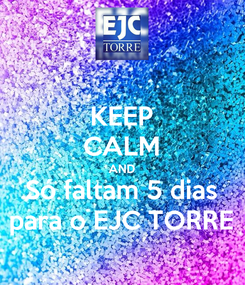 Poster: KEEP CALM AND Só faltam 5 dias para o EJC TORRE