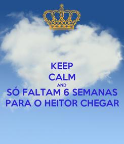 Poster: KEEP CALM AND SÓ FALTAM 6 SEMANAS PARA O HEITOR CHEGAR