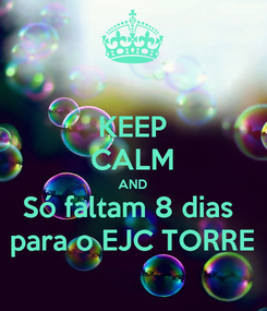 Poster: KEEP CALM AND Só faltam 8 dias  para o EJC TORRE