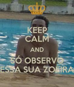 Poster: KEEP CALM AND SÓ OBSERVO ESSA SUA ZOEIRA