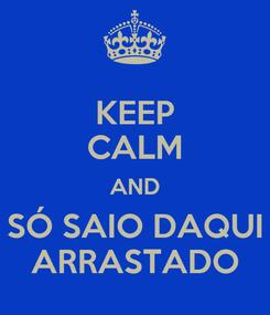 Poster: KEEP CALM AND SÓ SAIO DAQUI ARRASTADO