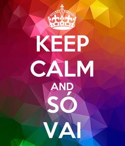 Poster: KEEP CALM AND SÓ VAI