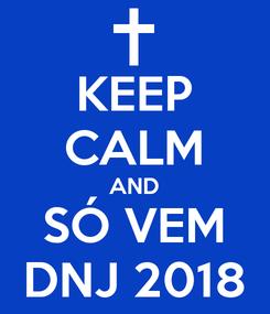 Poster: KEEP CALM AND SÓ VEM DNJ 2018