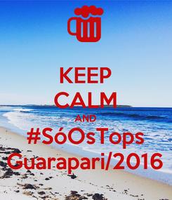 Poster: KEEP CALM AND #SóOsTops Guarapari/2016