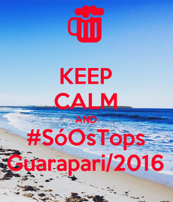 Poster: KEEP CALM AND #SóOsTops Guarapari/2016