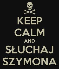 Poster: KEEP CALM AND SŁUCHAJ SZYMONA