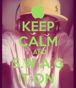 Poster: KEEP CALM    AND  S.W.A.G IT ON