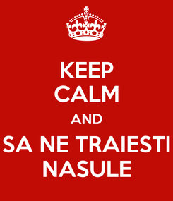 Poster: KEEP CALM AND SA NE TRAIESTI NASULE