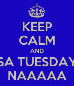 Poster: KEEP CALM AND SA TUESDAY NAAAAA