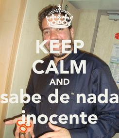 Poster: KEEP CALM AND sabe de nada inocente