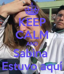Poster: KEEP CALM AND Sabina  Estuvo aquí
