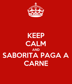 Poster: KEEP CALM AND SABORITA PAGA A CARNE