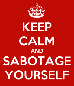 Poster: KEEP CALM AND SABOTAGE YOURSELF