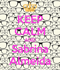 Poster: KEEP CALM AND Sabrina Almeida