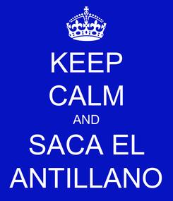 Poster: KEEP CALM AND SACA EL ANTILLANO