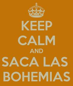Poster: KEEP CALM AND SACA LAS  BOHEMIAS