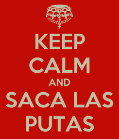 Poster: KEEP CALM AND SACA LAS PUTAS