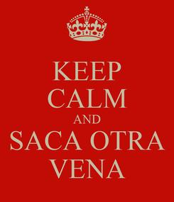 Poster: KEEP CALM AND SACA OTRA VENA