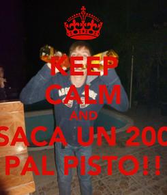 Poster: KEEP CALM AND SACA UN 200 PAL PISTO!!