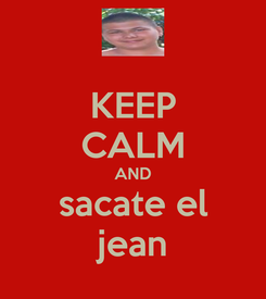 Poster: KEEP CALM AND sacate el jean