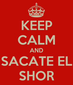 Poster: KEEP CALM AND SACATE EL SHOR