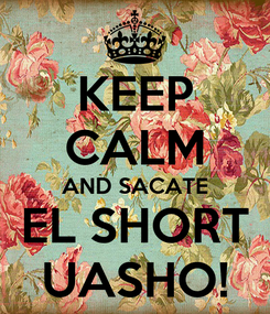Poster: KEEP CALM AND SACATE EL SHORT UASHO!