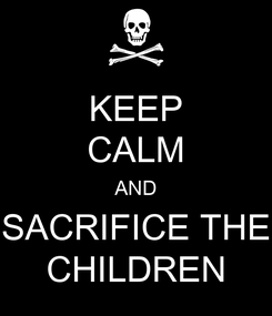 Poster: KEEP CALM AND SACRIFICE THE CHILDREN
