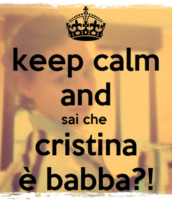 Poster: keep calm and sai che  cristina è babba?!