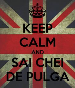 Poster: KEEP CALM AND SAI CHEI DE PULGA