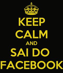 Poster: KEEP CALM AND SAI DO  FACEBOOK