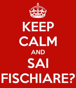 Poster: KEEP CALM AND SAI FISCHIARE?