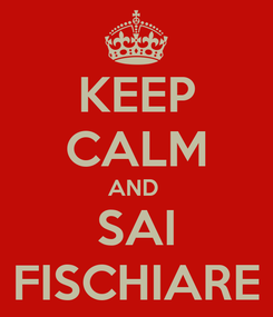 Poster: KEEP CALM AND  SAI FISCHIARE