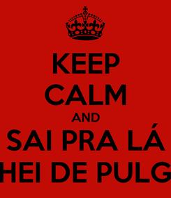 Poster: KEEP CALM AND SAI PRA LÁ CHEI DE PULGA