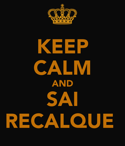 Poster: KEEP CALM AND SAI RECALQUE