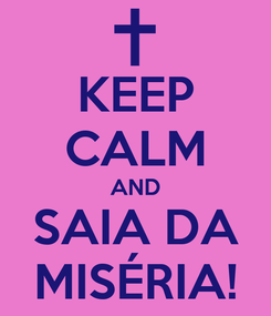 Poster: KEEP CALM AND SAIA DA MISÉRIA!