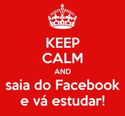 Poster: KEEP CALM AND saia do Facebook e vá estudar!