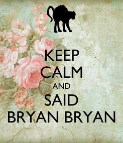 Poster: KEEP CALM AND SAID BRYAN BRYAN