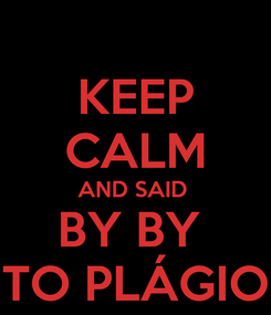 Poster: KEEP CALM AND SAID  BY BY  TO PLÁGIO