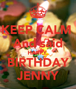 Poster: KEEP CALM  And said HAPPY  BIRTHDAY JENNY