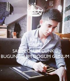 Poster: KEEP CALM AND SAKIN OLUN ÇÜNKÜ BUGUN BENIM DOGUM GUNUM