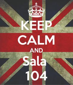Poster: KEEP CALM AND Sala  104