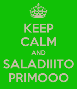 Poster: KEEP CALM AND SALADIIITO PRIMOOO