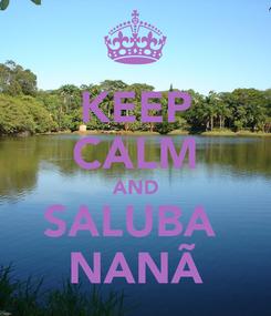 Poster: KEEP CALM AND SALUBA  NANÃ