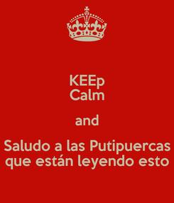 Poster: KEEp Calm and Saludo a las Putipuercas que están leyendo esto