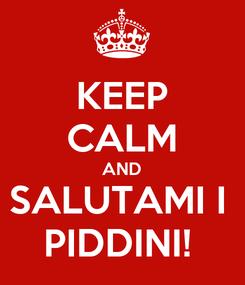 Poster: KEEP CALM AND SALUTAMI I  PIDDINI!