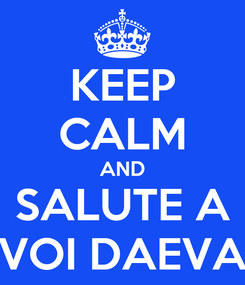 Poster: KEEP CALM AND SALUTE A VOI DAEVA