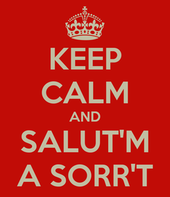 Poster: KEEP CALM AND SALUT'M A SORR'T